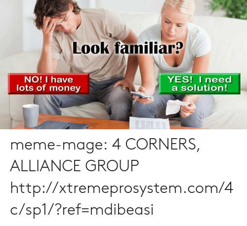 Meme, Money, and Tumblr: Look familiar?  NO! I have  lots of money  YES! I need  a solution! meme-mage:  4 CORNERS, ALLIANCE GROUP http://xtremeprosystem.com/4c/sp1/?ref=mdibeasi