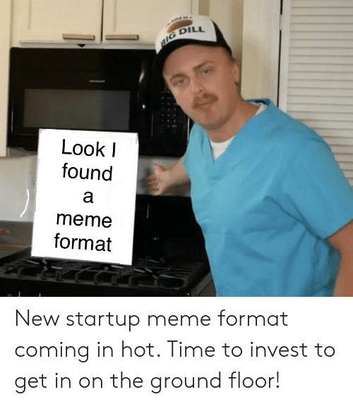 Startup Meme: Look  found  а  meme  format New startup meme format coming in hot. Time to invest to get in on the ground floor!