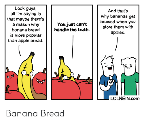 Thats Why: Look guys,  all I'm saying is  that maybe there's  a reason why  banana bread  And that's  why bananas get  bruised when you  You just can't  handle the truth  store them with  apples  is more popular  than apple bread  LOLNEIN.com  Jo  I Banana Bread