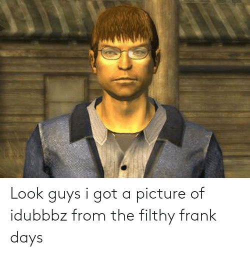Filthy Frank: Look guys i got a picture of idubbbz from the filthy frank days