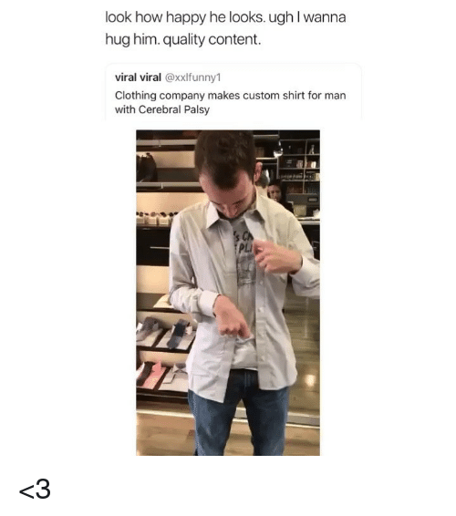Memes, Happy, and Content: look how happy he looks. ugh I wanna  hug him. quality content.  viral viral @xxlfunny1  Clothing company makes custom shirt for man  with Cerebral Palsy  PLI <3