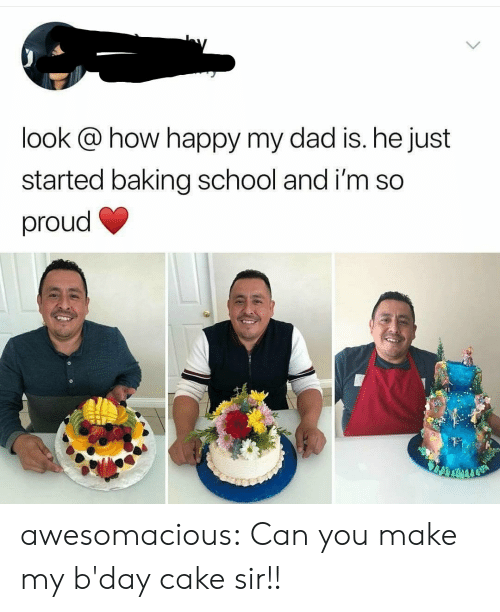 bday: look @ how happy my dad is. he just  started baking school and i'm so  proud awesomacious:  Can you make my b'day cake sir!!
