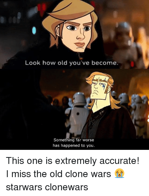 clone wars: Look how old you've become  7  Something far worse  has happened to you. This one is extremely accurate! I miss the old clone wars 😭 starwars clonewars