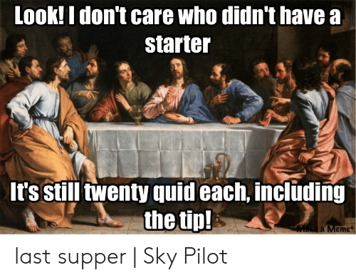Last Supper Meme: Look! I don't care who didn't have a  starter  It's still twenty quid each, including  the tip!  Make a Meme+ last supper | Sky Pilot