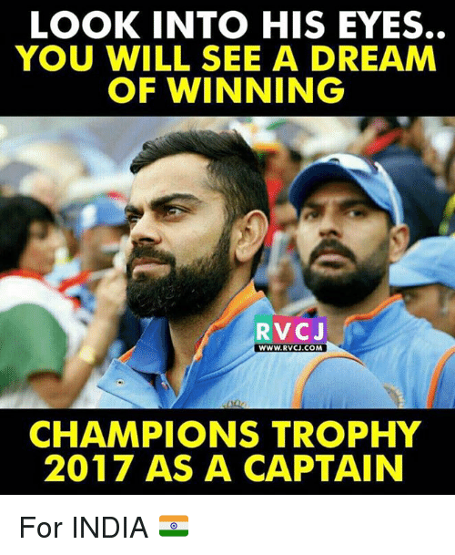 rvc: LOOK INTO HIS EYES.  YOU WILL SEE A DREAM  OF WINNING  RVC J  WWW. RVCU.COM  CHAMPIONS TROPHY  2017 AS A CAPTAIN For INDIA 🇮🇳