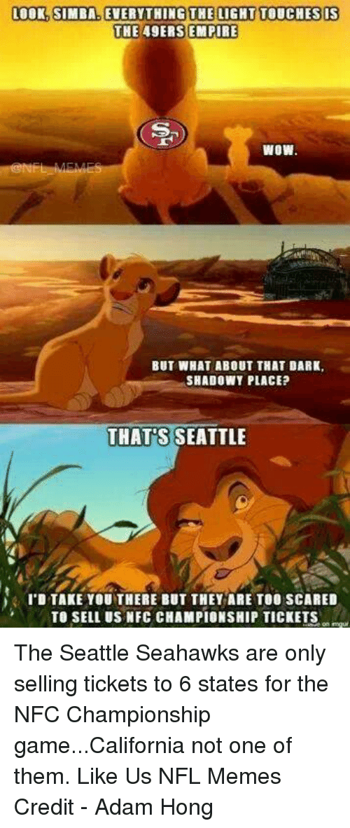 San Francisco 49ers, Empire, and Memes: LOOK, SIMBA. EVERYTHING THE LIGHT TOUCHES IS  THE 49ERS EMPIRE  WOW  BUT WHAT ABOUT THAT DARK,  SHADOWY PLACE?  THATS  SEATTLE  I'D TAKE YOU THERE BUT THEY ARE TOO SCARED  TO SELL US NFC CHAMPIONSHIP TICKETS The Seattle Seahawks are only selling tickets to 6 states for the NFC Championship game...California not one of them.