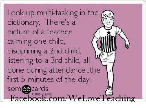 Facebook, Teacher, and Dictionary: Look up multi-tasking in the  dictionary. There's a  picture of a teacher  calming one child,  disciplining a 2nd child,  listening to a 3rd child, all  done during attendance.. .the  first 5 minutes of the day.  somee cards  Facebook.com/WeLoveTeaching  user çard