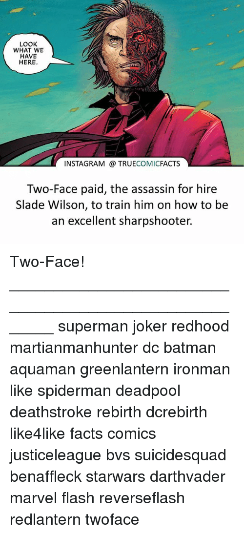 two faces: LOOK  WHAT WE  HAVE  HERE  INSTAGRAM TRUECOMICFACTS  Two-Face paid, the assassin for hire  Slade Wilson, to train him on how to be  an excellent sharpshooter. Two-Face! ⠀_______________________________________________________ superman joker redhood martianmanhunter dc batman aquaman greenlantern ironman like spiderman deadpool deathstroke rebirth dcrebirth like4like facts comics justiceleague bvs suicidesquad benaffleck starwars darthvader marvel flash reverseflash redlantern twoface