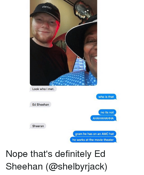 Nopeds: Look who I met.  who is that  Ed Sheehan  no its not  Sheeran  gram he has on an AMC hat  he works at the movie theater Nope that's definitely Ed Sheehan (@shelbyrjack)