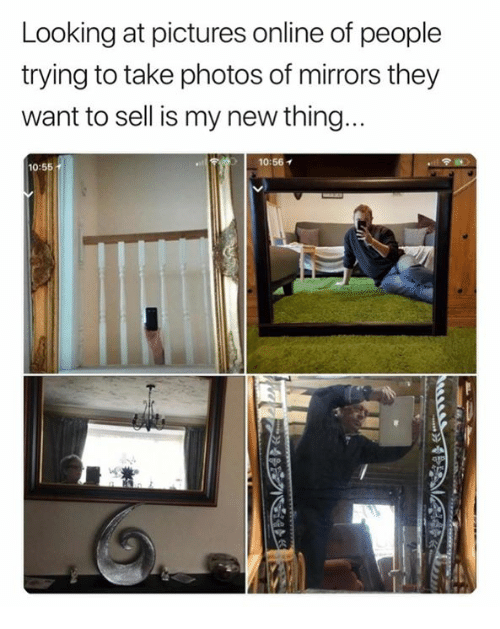 Pictures, Looking, and Photos: Looking at pictures online of people  trying to take photos of mirrors they  want to sell is my new thing  10:56  10:55