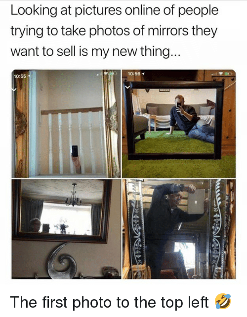 Dank, Pictures, and 🤖: Looking at pictures online of people  trying to take photos of mirrors they  want to sell is my new thing  10:56イ  10:55 The first photo to the top left 🤣