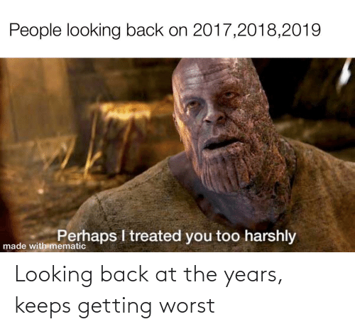 looking: Looking back at the years, keeps getting worst
