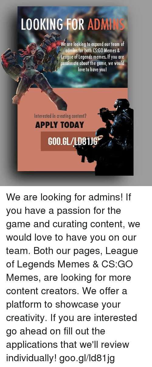 League of Legends, Love, and Meme: LOOKING FOR  ADM  We are looking to expand our team of  admins for both CS:GO Memes &  League of Legends memes. If you are  assionate about the game, we would  love to have you!  Interested in creating content?  APPLY TODAY  GOO.GL/LD81JG We are looking for admins! If you have a passion for the game and curating content, we would love to have you on our team. Both our pages, League of Legends Memes & CS:GO Memes, are looking for more content creators. We offer a platform to showcase your creativity. If you are interested go ahead on fill out the applications that we'll review individually!  goo.gl/ld81jg