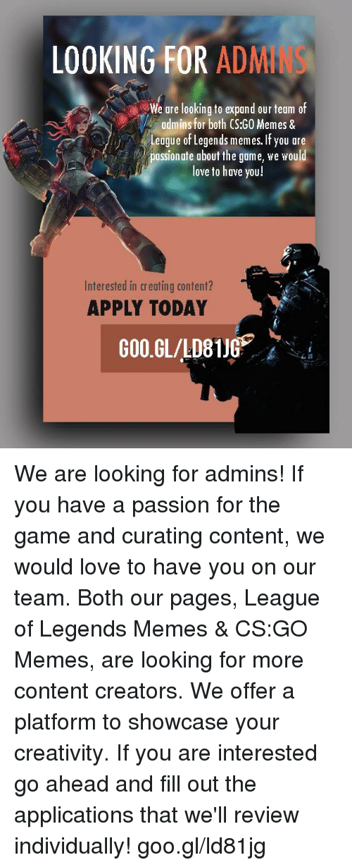 League of Legends, Love, and Meme: LOOKING FOR  ADM  We are looking to expand our team of  admins for both CS:GO Memes &  League of Legends memes. If you are  assionate about the game, we would  love to have you!  Interested in creating content?  APPLY TODAY We are looking for admins! If you have a passion for the game and curating content, we would love to have you on our team. Both our pages, League of Legends Memes & CS:GO Memes, are looking for more content creators. We offer a platform to showcase your creativity. If you are interested go ahead and fill out the applications that we'll review individually!  goo.gl/ld81jg