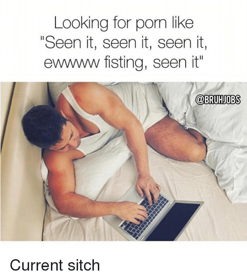 "Fisting: Looking for porn like  ""Seen it, seen it, seen it,  ewwww fisting, seen it"" Current sitch"