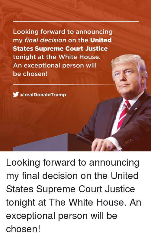 exceptional: Looking forward to announcing  my final decision on the United  States Supreme Court Justice  tonight at the White House.  An exceptional person will  be chosen!  涉@real DonaldTrump Looking forward to announcing my final decision on the United States Supreme Court Justice tonight at The White House. An exceptional person will be chosen!