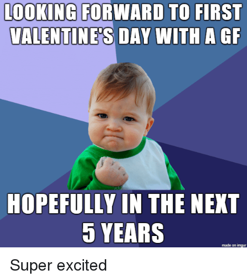Valentine's Day, Imgur, and Super: LOOKING FORWARD TO FIRST  VALENTINE'S DAY  WITH A GF  HOPEFULLY IN THE NEXT  5 YEARS  made on imgur Super excited