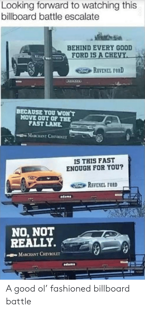 Billboard: Looking forward to watching this  billboard battle escalate  BEHIND EVERY GOOD  FORD IS A CHEVY  Fond REVENEL FORD  BECAUSE YOU WON'T  MOVE OUT OF THE  FAST LANE  MABCHANT CHDLLT  IS THIS FAST  ENOUGH FOR YOU?  Ford RAVENEL FORD  dams  NO, NOT  REALLY.  MARCHANT CHEVROLET  adams A good ol' fashioned billboard battle