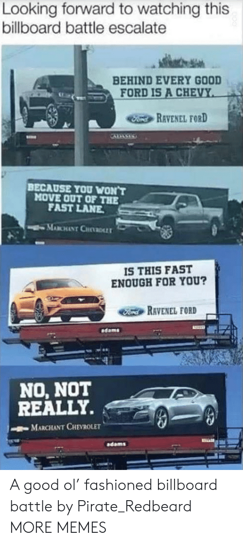 Billboard: Looking forward to watching this  billboard battle escalate  BEHIND EVERY GOOD  FORD IS A CHEVY  Fond REVENEL FORD  BECAUSE YOU WON'T  MOVE OUT OF THE  FAST LANE  MABCHANT CHDLLT  IS THIS FAST  ENOUGH FOR YOU?  Ford RAVENEL FORD  dams  NO, NOT  REALLY.  MARCHANT CHEVROLET  adams A good ol' fashioned billboard battle by Pirate_Redbeard MORE MEMES
