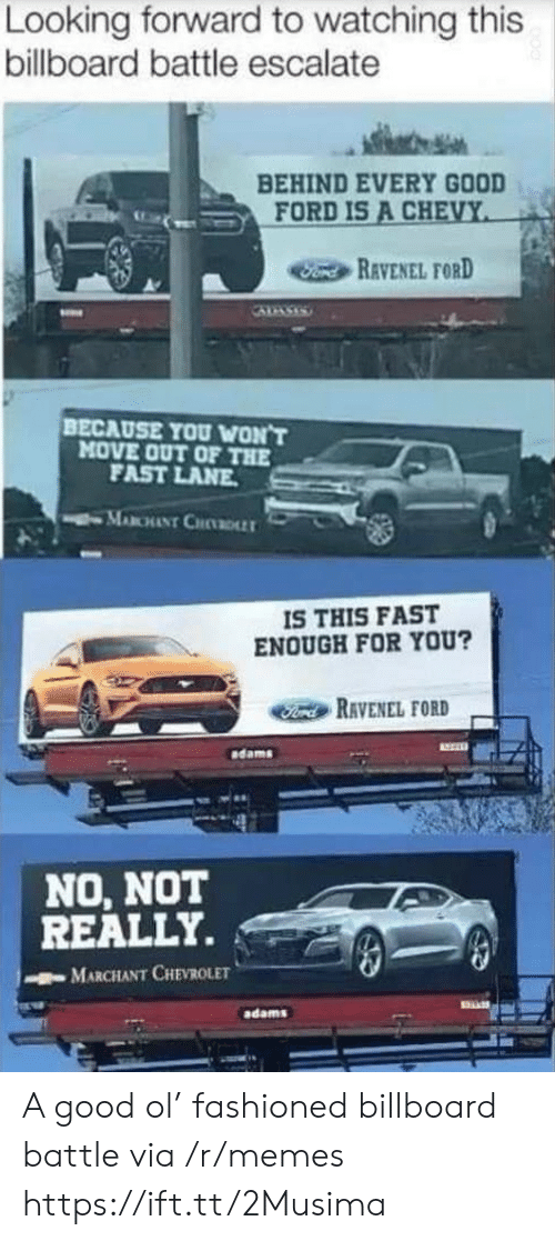 Billboard: Looking forward to watching this  billboard battle escalate  BEHIND EVERY GOOD  FORD IS A CHEVY  Fond REVENEL FORD  BECAUSE YOU WON'T  MOVE OUT OF THE  FAST LANE  MABCHANT CHDLLT  IS THIS FAST  ENOUGH FOR YOU?  Ford RAVENEL FORD  dams  NO, NOT  REALLY.  MARCHANT CHEVROLET  adams A good ol' fashioned billboard battle via /r/memes https://ift.tt/2Musima