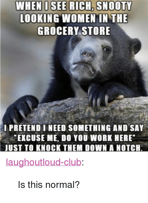"Club, Tumblr, and Work: LOOKING WOMEN IN THE  GROCERY STORE  I PRETEND I NEED SOMETHING AND SAY  EXCUSE ME, DO YOU WORK HERE  JUST TO KNOCK THEM DOWN A NOTCH. <p><a href=""http://laughoutloud-club.tumblr.com/post/170547551366/is-this-normal"" class=""tumblr_blog"">laughoutloud-club</a>:</p>  <blockquote><p>Is this normal?</p></blockquote>"