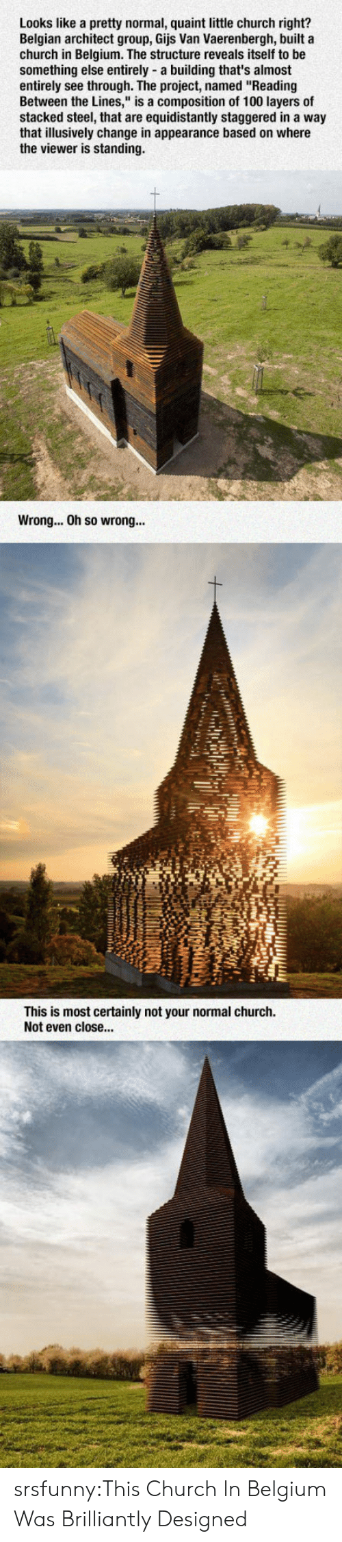 """Anaconda, Belgium, and Church: Looks like a pretty normal, quaint little church right?  Belgian architect group, Gijs Van Vaerenbergh, built a  church in Belgium. The structure reveals itself to be  something else entirely-a building that's almost  entirely see through. The project, named """"Reading  Between the Lines,"""" is a composition of 100 layers of  stacked steel, that are equidistantly staggered in a way  that illusively change in appearance based on where  the viewer is standing  Wrong... Oh so wron...  This is most certainly not your normal church.  Not even close.. srsfunny:This Church In Belgium Was Brilliantly Designed"""
