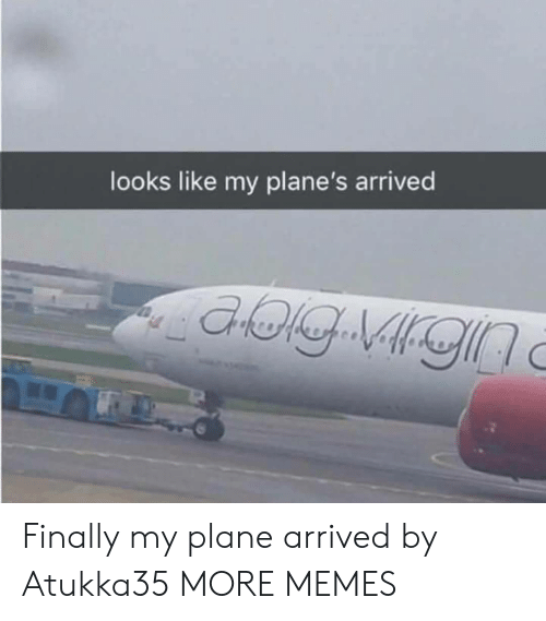 Dank, Memes, and Target: looks like my plane's arrived Finally my plane arrived by Atukka35 MORE MEMES