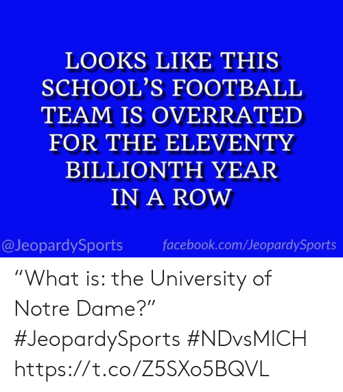 """University Of: LOOKS LIKE THIS  SCHOOL'S FOOTBALL  TEAM IS OVERRATED  FOR THE ELEVENTY  BILLIONTH YEAR  IN A ROW  @JeopardySports  facebook.com/JeopardySports """"What is: the University of Notre Dame?"""" #JeopardySports #NDvsMICH https://t.co/Z5SXo5BQVL"""