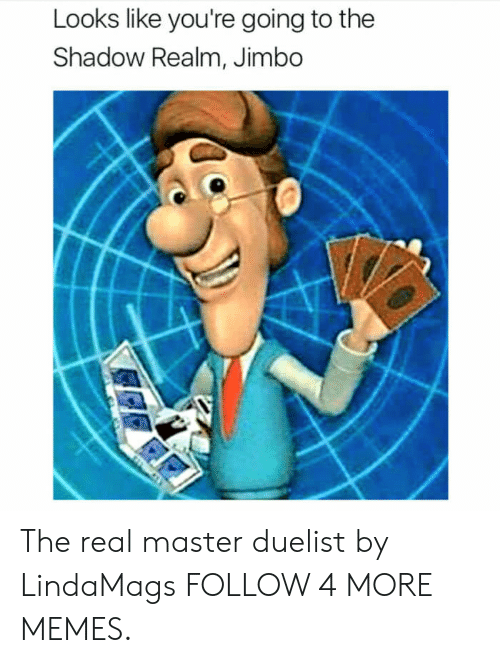 The Shadow Realm: Looks like you're going to the  Shadow Realm, Jimbo The real master duelist by LindaMags FOLLOW 4 MORE MEMES.