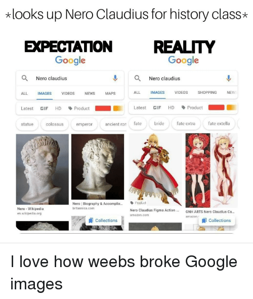 Amazon, Anime, and Gif: looks up Nero Claudius for history class*  EXPECTATION REALITY  Google  Google  Nero claudius  Nero claudius  ALL  IMAGES  VIDEOS  NEWS  MAPS  ALL  IMAGES  VIDEOS  SHOPPING  NEWS  Latest GIF HD Product  Latest GIF HD-Product-  statue  colossus  emperor  ancient ron fate  bride  fate extra  fate extella  Nero Biography & Accomplis...Product  britannica.com  Nero Wikipedia  en wikipedla.org  Nero Claudius Figma Action  amazon.com  GNH ARTS Nero Claudlus Ca..  amazon.  Collections  Collections