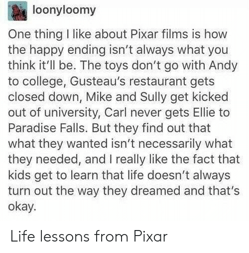 College, Life, and Paradise: loonyloomy  One thing I like about Pixar films is how  the happy ending isn't always what you  think it'll be. The toys don't go with Andy  to college, Gusteau's restaurant gets  closed down, Mike and Sully get kicked  out of university, Carl never gets Ellie to  Paradise Falls. But they find out that  what they wanted isn't necessarily what  they needed, and I really like the fact that  kids get to learn that life doesn't always  turn out the way they dreamed and that's  okay. Life lessons from Pixar
