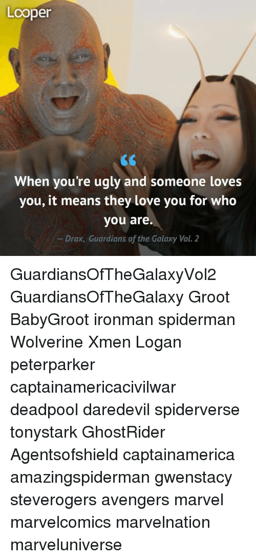 loopers: Looper  When you're ugly and someone loves  you, it means they love you for who  you are.  Drax, Guardians of the Galaxy Vol. 2 GuardiansOfTheGalaxyVol2 GuardiansOfTheGalaxy Groot BabyGroot ironman spiderman Wolverine Xmen Logan peterparker captainamericacivilwar deadpool daredevil spiderverse tonystark GhostRider Agentsofshield captainamerica amazingspiderman gwenstacy steverogers avengers marvel marvelcomics marvelnation marveluniverse