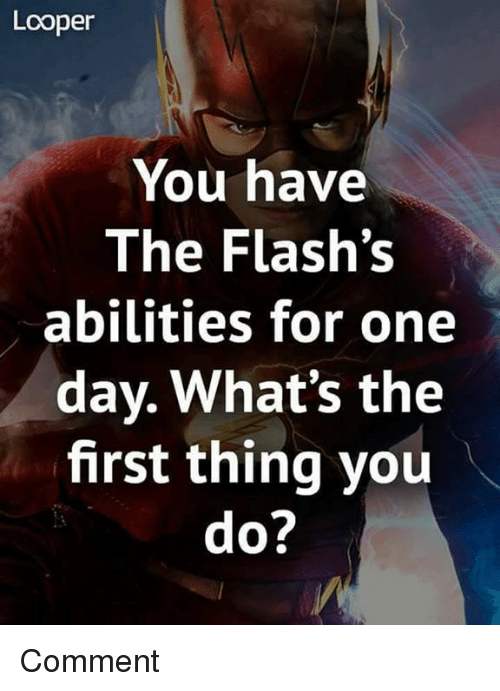 loopers: Looper  You have  The Flash's  abilities for one  day. What's the  first thing you Comment