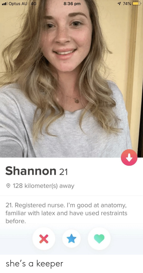 Good, Latex, and She: lOptus AU 4G  8:36 pm  1 74%  Shannon 21  128 kilometer(s) away  21. Registered nurse. I'm good at anatomy,  familiar with latex and have used restraints  before.  X she's a keeper