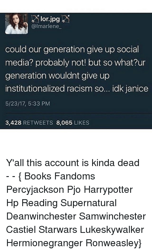 Institutionalized: lor.jpg  marlene  could our generation give up social  media? probably not! but so what?ur  generation wouldnt give up  institutionalized racism so... idk janice  5/23/17, 5:33 PM  3,428  RETWEETS 8,065  LIKES Y'all this account is kinda dead ● - - { Books Fandoms Percyjackson Pjo Harrypotter Hp Reading Supernatural Deanwinchester Samwinchester Castiel Starwars Lukeskywalker Hermionegranger Ronweasley}