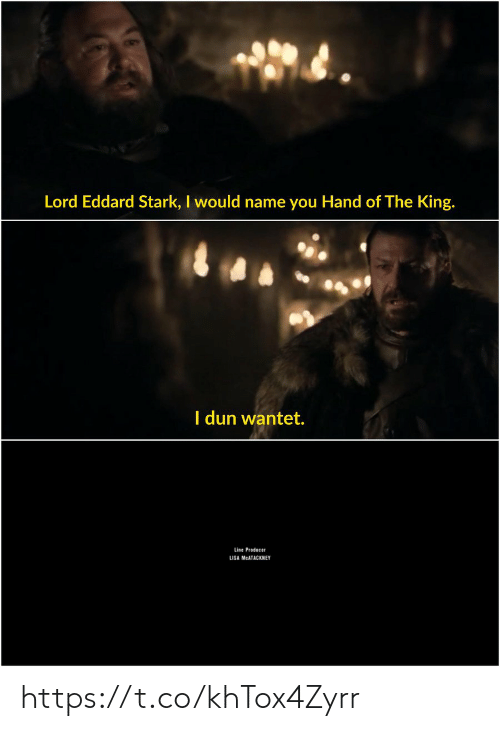 stark: Lord Eddard Stark, I would name you Hand of The King.  I dun wantet.  Line Producer  LISA MCATACKN EY https://t.co/khTox4Zyrr