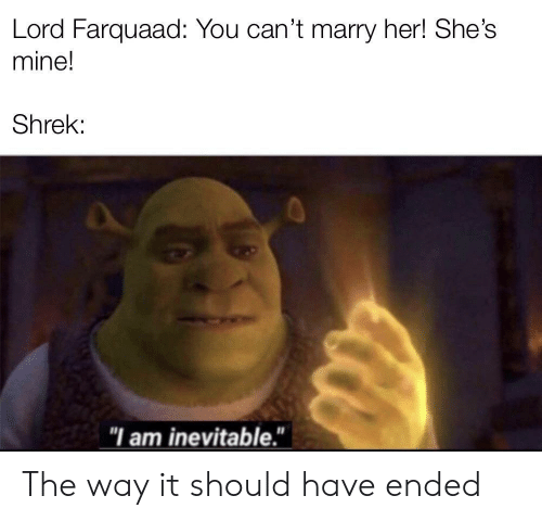 "farquaad: Lord Farquaad: You can't marry her! She's  mine!  Shrek:  ""I am inevitable."" The way it should have ended"