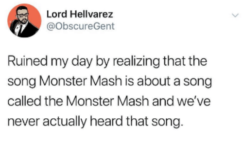 monster mash: Lord Hellvarez  @ObscureGent  Ruined my day by realizing that the  song Monster Mash is about a song  called the Monster Mash and we've  never actually heard that song