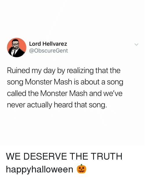 monster mash: Lord Hellvarez  @ObscureGent  Ruined my day by realizing that the  song Monster Mash is about a song  called the Monster Mash and we've  never actually heard that song. WE DESERVE THE TRUTH happyhalloween 🎃