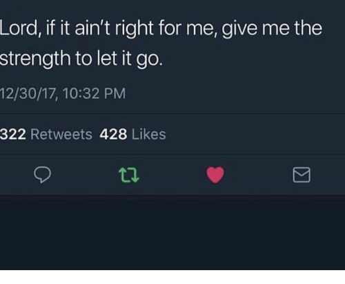 Give Me The: Lord, if it ain't right for me, give me the  strength to let it go.  12/30/17, 10:32 PM  322 Retweets 428 Likes  ti