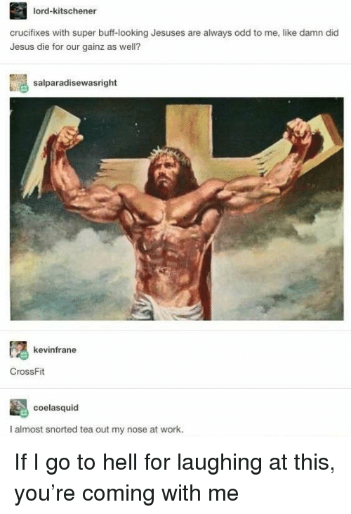 Jesus, Work, and Crossfit: lord-kitschener  crucifixes with super buff-looking Jesuses are always odd to me, like damn did  Jesus die for our gainz as well?  salparadisewasright  kevinfrane  CrossFit  coelasquid  I almost snorted tea out my nose at work. If I go to hell for laughing at this, you're coming with me