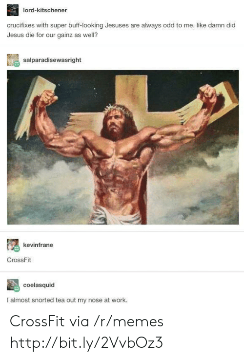 Jesus, Memes, and Work: lord-kitschener  crucifixes with super buff-looking Jesuses are always odd to me, like damn did  Jesus die for our gainz as well?  salparadisewasright  kevinfrane  CrossFit  coelasquid  I almost snorted tea out my nose at work. CrossFit via /r/memes http://bit.ly/2VvbOz3