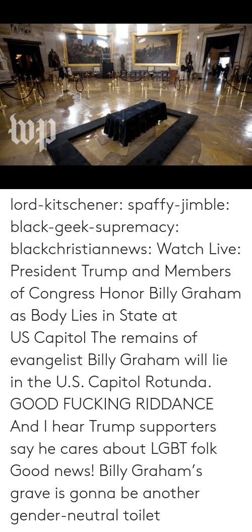 evangelist: lord-kitschener:  spaffy-jimble:  black-geek-supremacy:  blackchristiannews:  Watch Live: President Trump and Members of Congress Honor Billy Graham as Body Lies in State at US Capitol  The remains of evangelist Billy Graham will lie in the U.S. Capitol Rotunda.  GOOD FUCKING RIDDANCE  And I hear Trump supporters say he cares about LGBT folk  Good news! Billy Graham's grave is gonna be another gender-neutral toilet