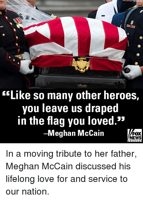 """Love, Memes, and News: lord  """"Like so many other heroes,  you leave us drapec  in the flag you loved.""""  -Meghan McCain  FOX  NEWS  cha In a moving tribute to her father, Meghan McCain discussed his lifelong love for and service to our nation."""