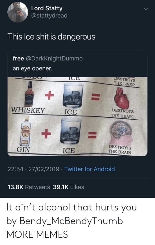 Android, Dank, and Memes: Lord Statty  @stattydread  his Ice shit is dangerous  free @DarkKnightDummo  an eye opener.  DESTROYS  THE LIVER  WHISKEY  ICE  DESTROYS  THE HEART  DESTROYS  THE BRAIN  GIN  ICE  22:54 27/02/2019 Twitter for Android  13.8K Retweets 39.1K Likes It ain't alcohol that hurts you by Bendy_McBendyThumb MORE MEMES