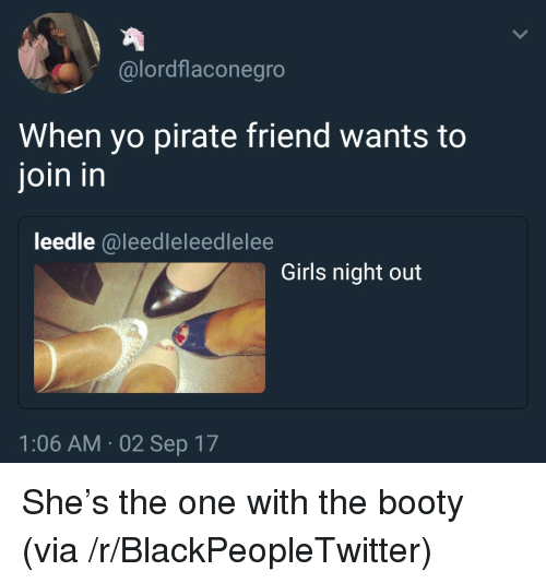 Blackpeopletwitter, Booty, and Girls: @lordflaconegro  When yo pirate friend wants to  join in  leedle @leedleleedlelee  Girls night out  1:06 AM- 02 Sep 17 <p>She's the one with the booty (via /r/BlackPeopleTwitter)</p>