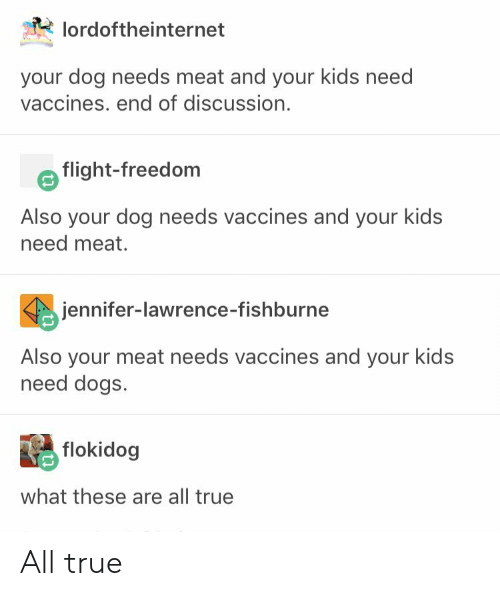 jennifer lawrence: lordoftheinternet  your dog needs meat and your kids need  vaccines. end of discussion.  flight-freedom  Also your dog needs vaccines and your kids  need meat.  jennifer-lawrence-fishburne  Also your meat needs vaccines and your kids  need dogs.  flokidog  what these are all true All true