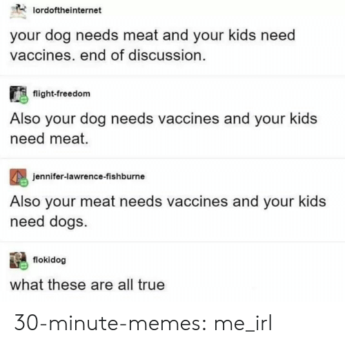 jennifer lawrence: lordoftheinternet  your dog needs meat and your kids need  vaccines. end of discussion.  flight-freedom  Also your dog needs vaccines and your kids  need meat.  eniter-lawren  Also your meat needs vaccines and your kids  need dogs  jennifer-lawrence-fishburne  flokidog  what these are all true 30-minute-memes:  me_irl