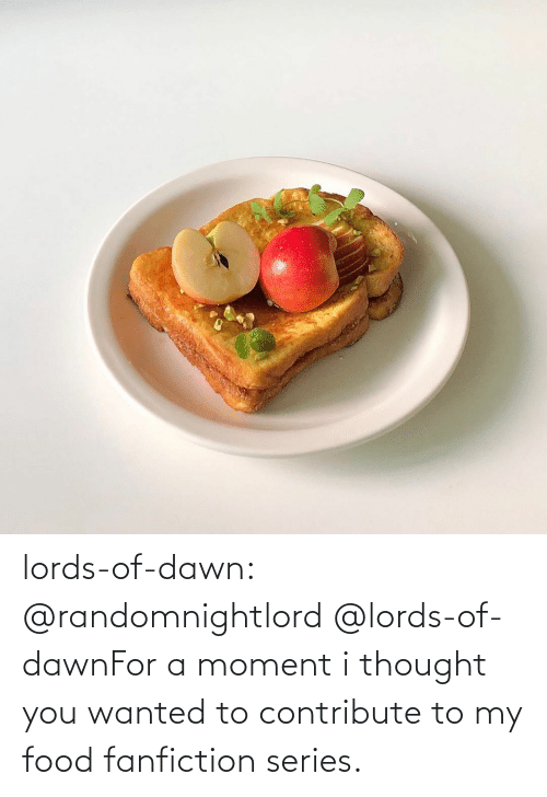 Food: lords-of-dawn:  @randomnightlord   @lords-of-dawnFor a moment i thought you wanted to contribute to my food fanfiction series.