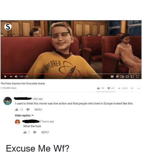Polar Express: LORER  153/254  The Polar Express Hot Chocolate Scene  1,790,480 views  day ago  I used to think this movie was live action and that people who lived in Europe looked like this  h 13 REPLY  Hide replies  2 hours ago  What the fuck  1 เสุเ REPLY Excuse Me Wf?